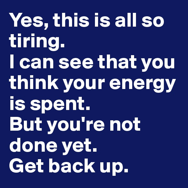 Yes, this is all so tiring.  I can see that you think your energy is spent.  But you're not done yet.  Get back up.