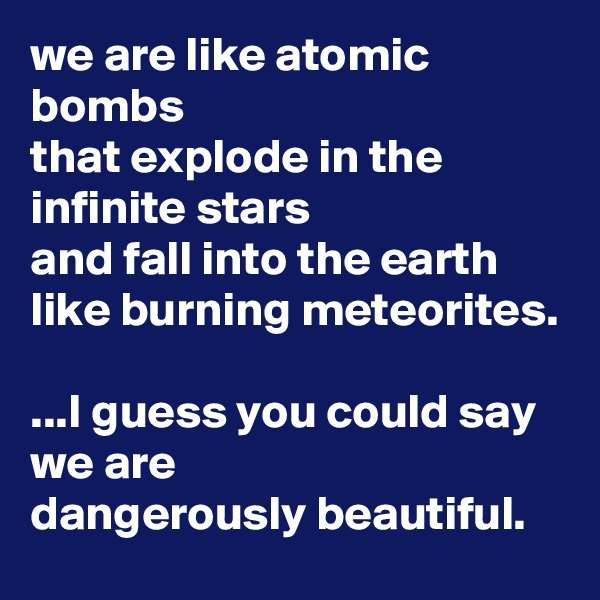 we are like atomic bombs that explode in the infinite stars and fall into the earth like burning meteorites.  ...I guess you could say we are  dangerously beautiful.