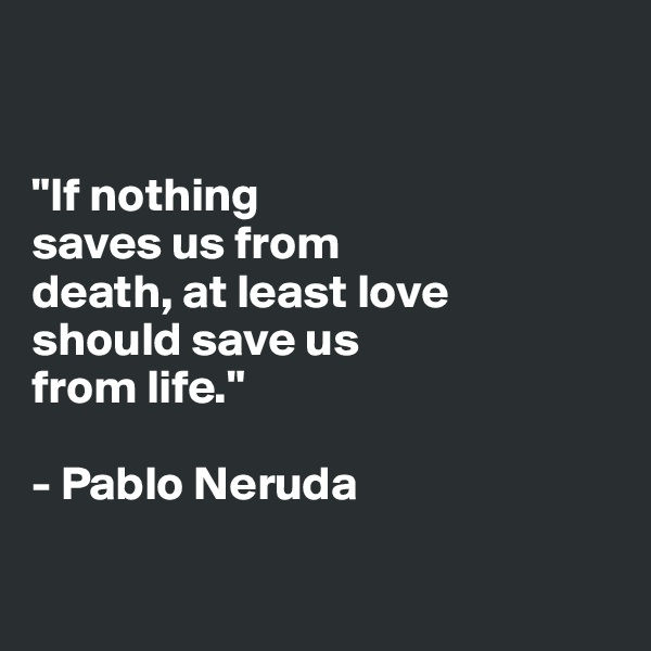 """If nothing  saves us from  death, at least love  should save us  from life.""  - Pablo Neruda"