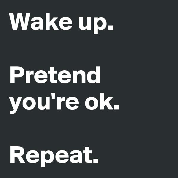 Wake up.  Pretend you're ok.  Repeat.
