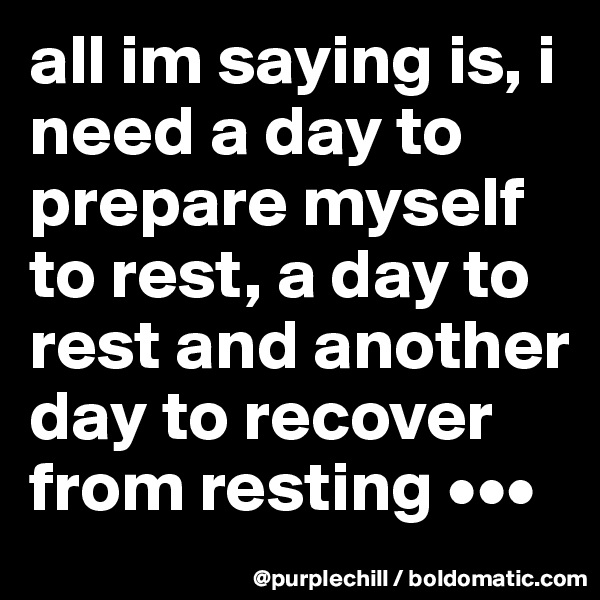 all im saying is, i need a day to prepare myself to rest, a day to rest and another day to recover from resting •••
