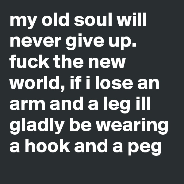 my old soul will never give up. fuck the new world, if i lose an arm and a leg ill gladly be wearing a hook and a peg
