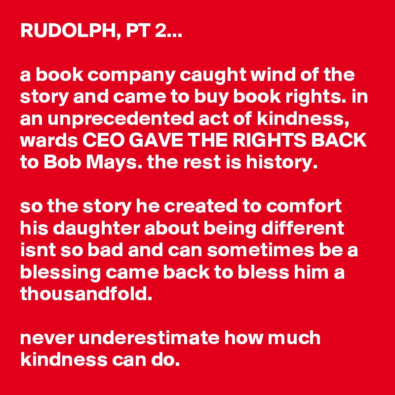 RUDOLPH, PT 2...  a book company caught wind of the story and came to buy book rights. in an unprecedented act of kindness, wards CEO GAVE THE RIGHTS BACK to Bob Mays. the rest is history.  so the story he created to comfort his daughter about being different isnt so bad and can sometimes be a blessing came back to bless him a thousandfold.  never underestimate how much kindness can do.