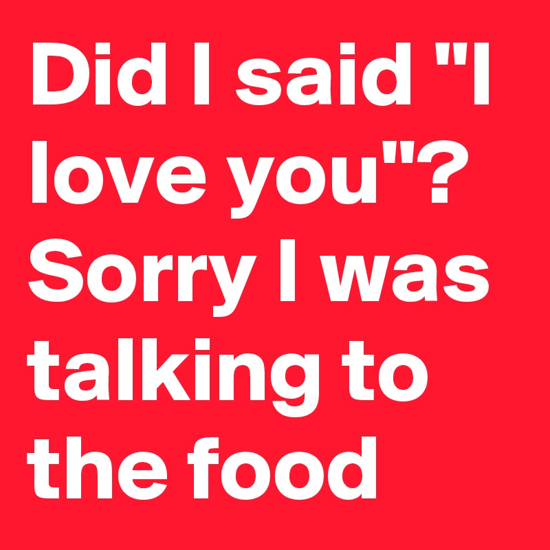"""Did I said """"I love you""""? Sorry I was talking to the food"""