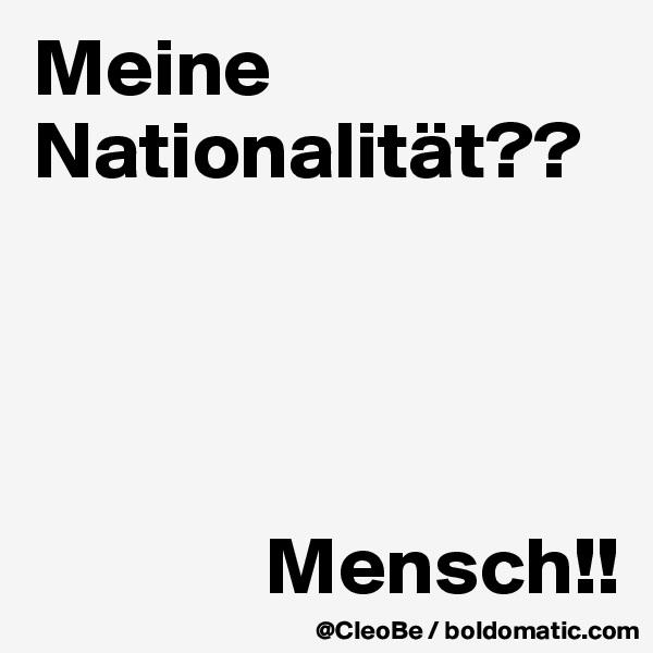 Meine Nationalität??                   Mensch!!