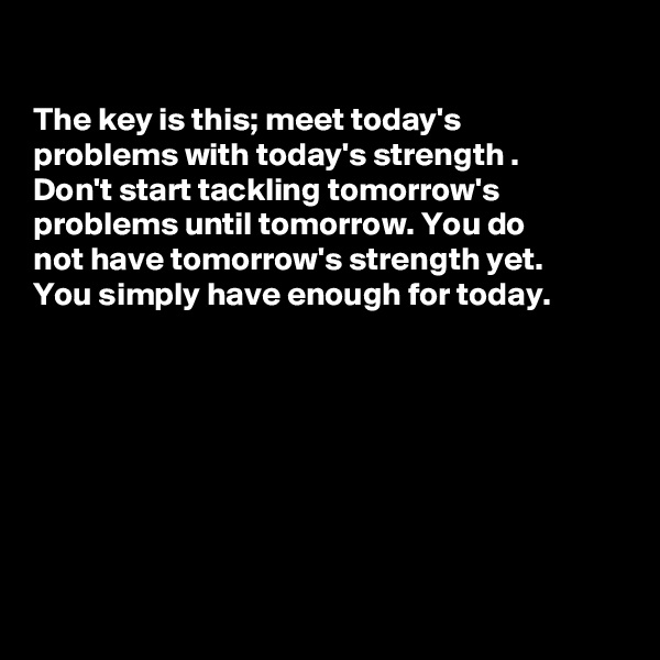 The key is this; meet today's problems with today's strength . Don't start tackling tomorrow's problems until tomorrow. You do  not have tomorrow's strength yet. You simply have enough for today.