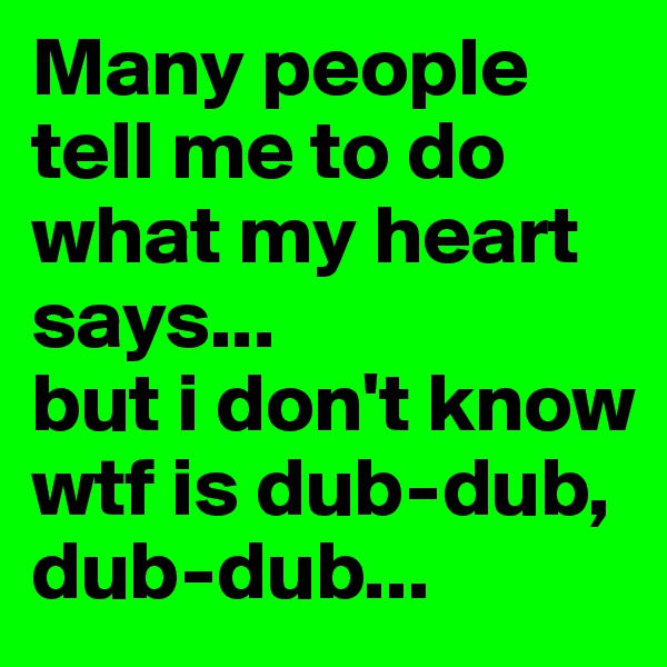 Many people tell me to do what my heart says... but i don't know wtf is dub-dub, dub-dub...