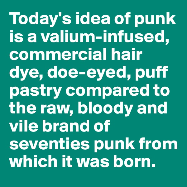 Today's idea of punk is a valium-infused, commercial hair dye, doe-eyed, puff pastry compared to the raw, bloody and vile brand of seventies punk from which it was born.