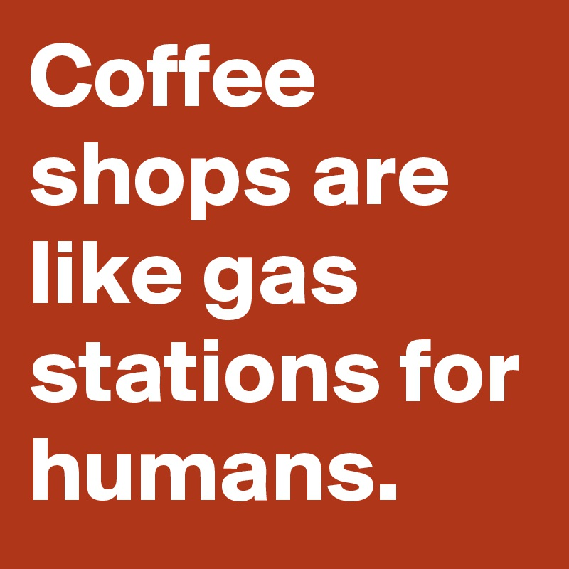 Coffee shops are like gas stations for humans.