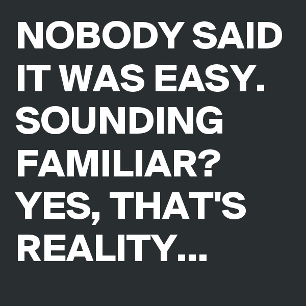 NOBODY SAID IT WAS EASY. SOUNDING FAMILIAR? YES, THAT'S REALITY...