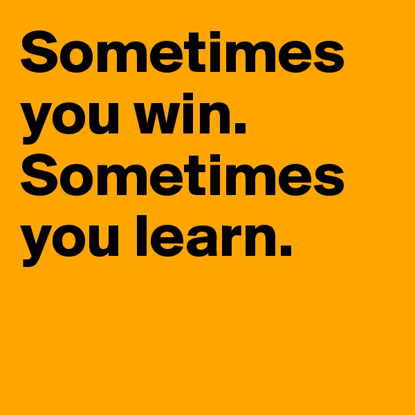 Sometimes you win. Sometimes you learn.