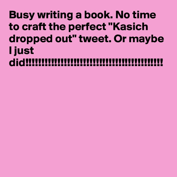 """Busy writing a book. No time to craft the perfect """"Kasich dropped out"""" tweet. Or maybe I just did!!!!!!!!!!!!!!!!!!!!!!!!!!!!!!!!!!!!!!!!!!!"""