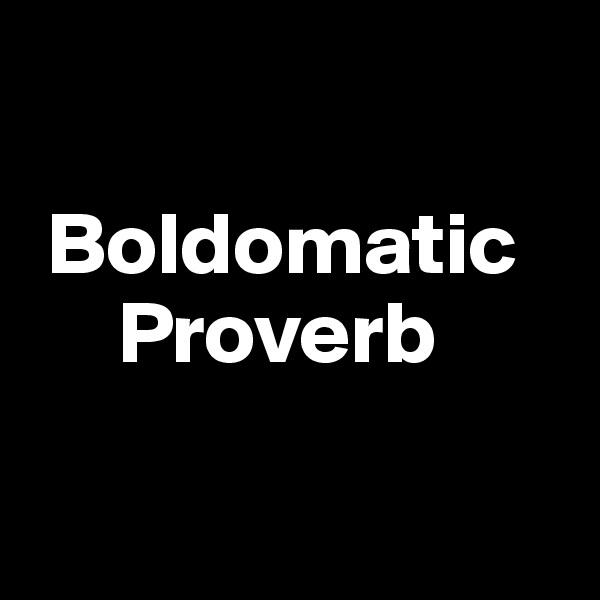 Boldomatic             Proverb