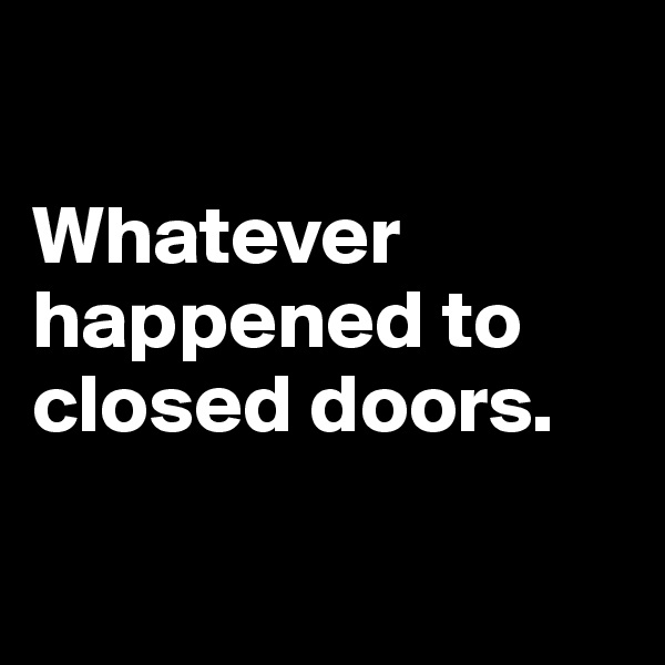 Whatever happened to closed doors.