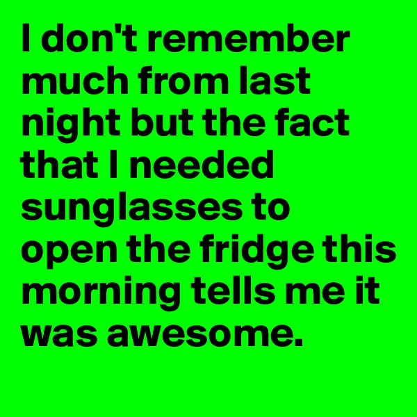 I don't remember much from last night but the fact that I needed sunglasses to open the fridge this morning tells me it was awesome.