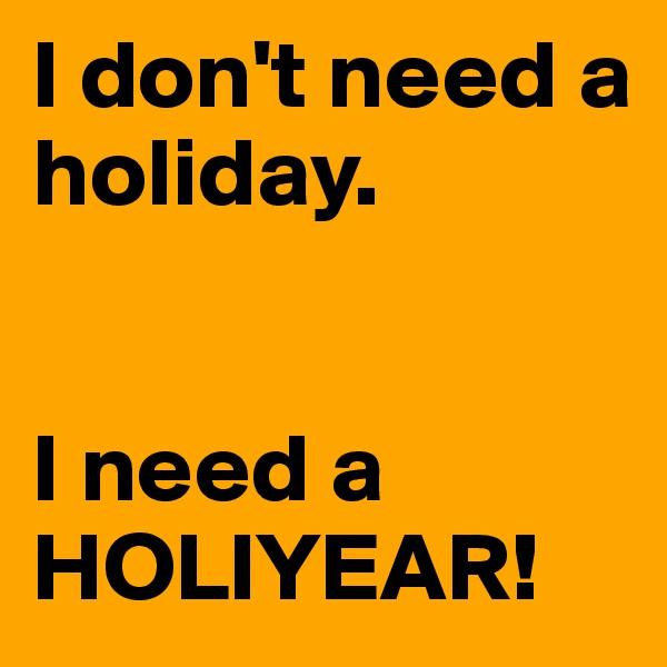 I don't need a holiday.   I need a HOLIYEAR!