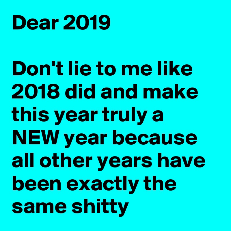 Dear 2019  Don't lie to me like 2018 did and make this year truly a NEW year because all other years have been exactly the same shitty