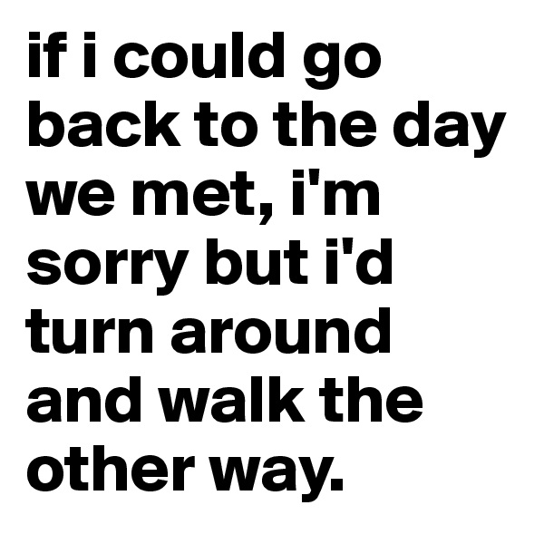 if i could go back to the day we met, i'm sorry but i'd turn around and walk the other way.