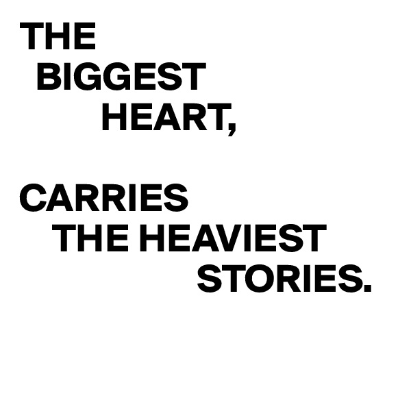 THE   BIGGEST           HEART,  CARRIES     THE HEAVIEST                       STORIES.