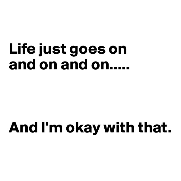 Life just goes on  and on and on.....    And I'm okay with that.