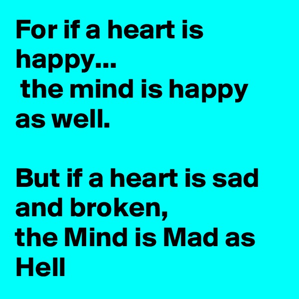 For if a heart is happy...  the mind is happy as well.  But if a heart is sad and broken, the Mind is Mad as Hell
