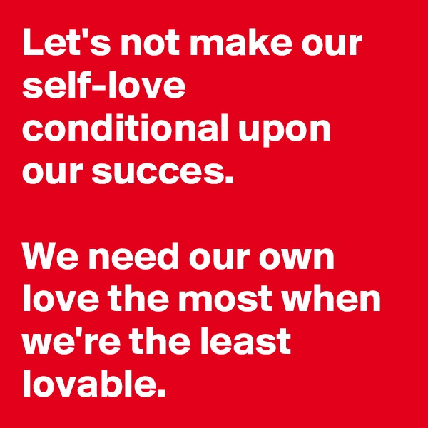 Let's not make our self-love conditional upon our succes.   We need our own love the most when we're the least lovable.