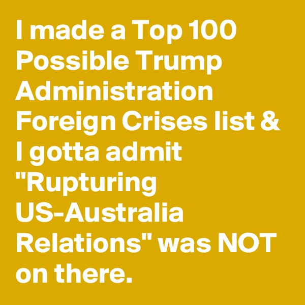"I made a Top 100 Possible Trump Administration Foreign Crises list & I gotta admit ""Rupturing US-Australia Relations"" was NOT on there."
