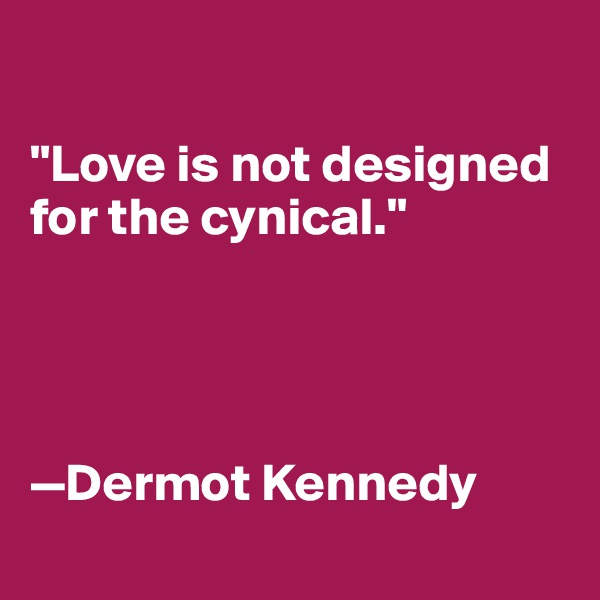 """Love is not designed for the cynical.""     —Dermot Kennedy"