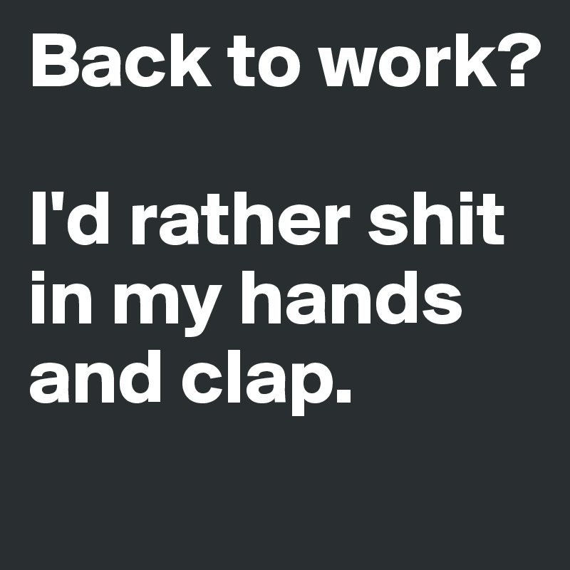 Back to work?  I'd rather shit in my hands and clap.
