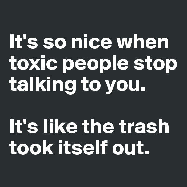 It's so nice when toxic people stop talking to you.  It's like the trash took itself out.