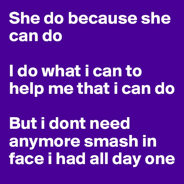 She do because she can do   I do what i can to help me that i can do   But i dont need anymore smash in face i had all day one