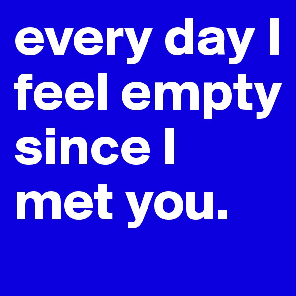 every day I feel empty  since I met you.