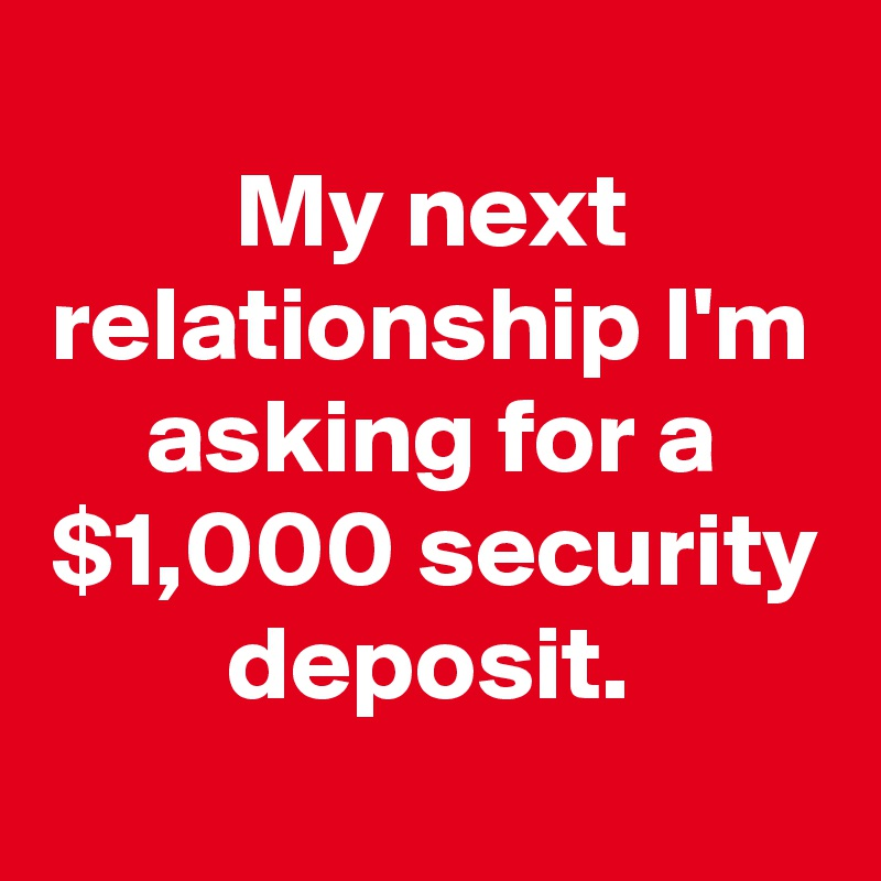 My next relationship I'm asking for a $1,000 security deposit.