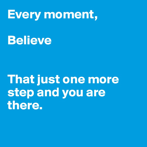 Every moment,  Believe   That just one more step and you are there.