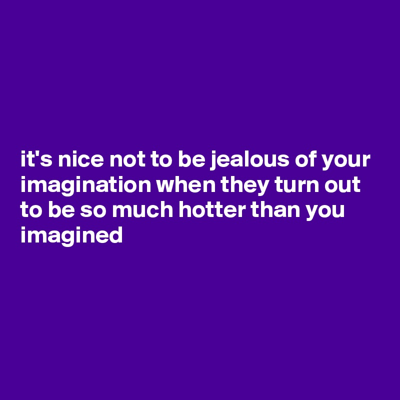 it's nice not to be jealous of your imagination when they turn out to be so much hotter than you imagined