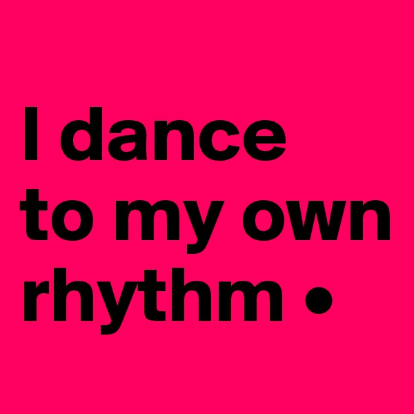 I dance to my own rhythm •