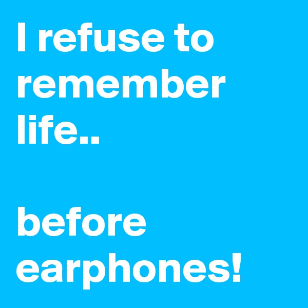 I refuse to remember life..  before earphones!