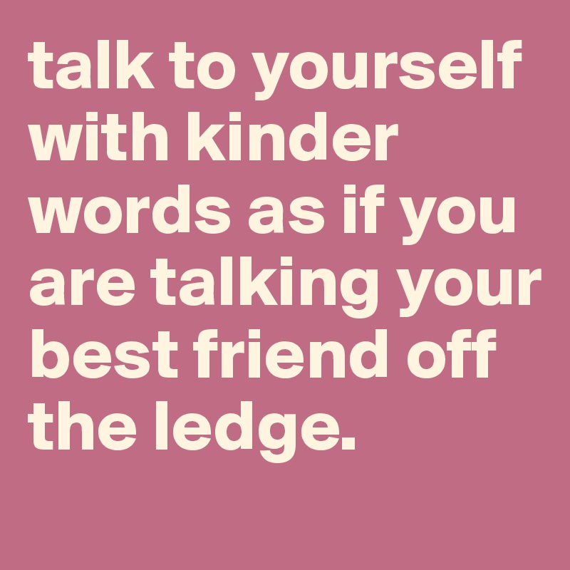 talk to yourself with kinder words as if you are talking your best friend off the ledge.