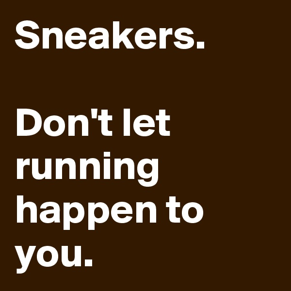 Sneakers.  Don't let running happen to you.