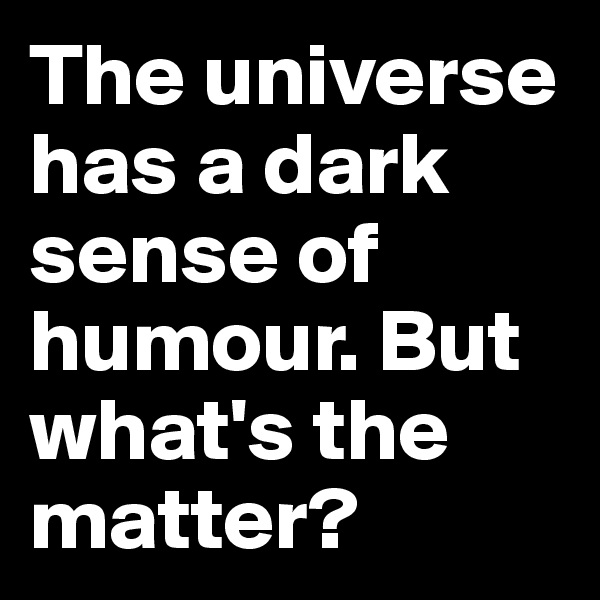 The universe has a dark sense of humour. But what's the matter?