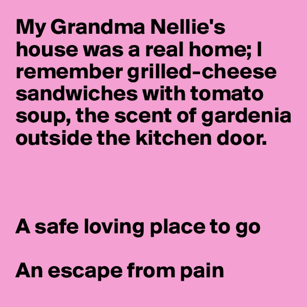 My Grandma Nellie's house was a real home; I remember grilled-cheese sandwiches with tomato  soup, the scent of gardenia outside the kitchen door.    A safe loving place to go  An escape from pain