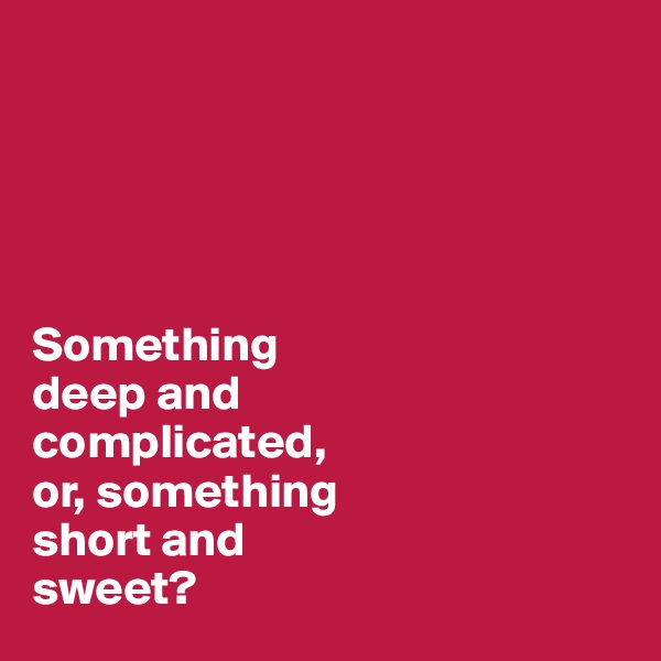 Something  deep and  complicated,  or, something  short and  sweet?
