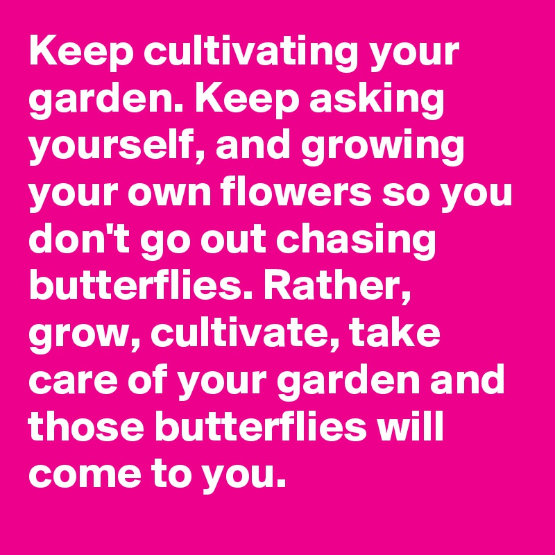 Keep cultivating your garden. Keep asking yourself, and growing your own flowers so you don't go out chasing butterflies. Rather, grow, cultivate, take care of your garden and those butterflies will come to you.