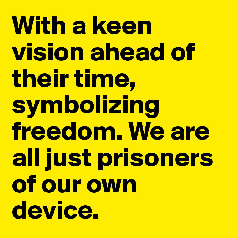 With a keen vision ahead of their time, symbolizing freedom. We are all just prisoners of our own device.