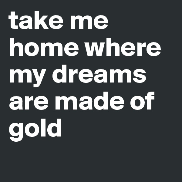 take me home where my dreams are made of gold