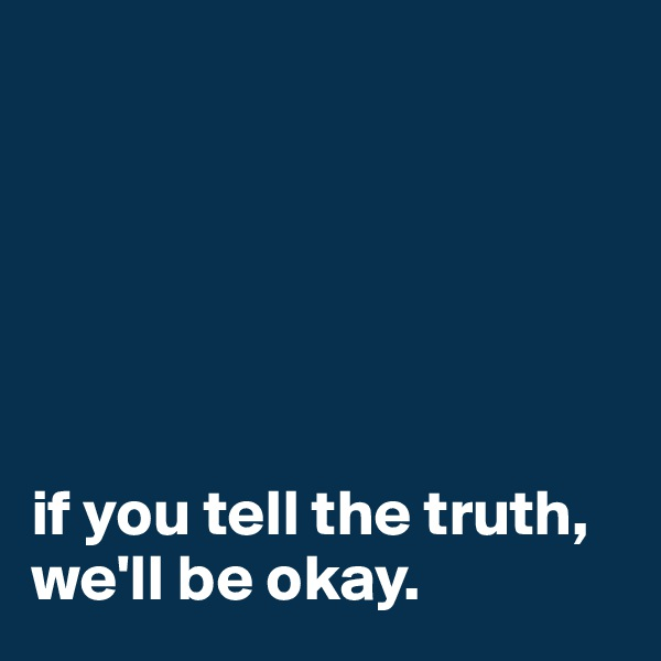 if you tell the truth, we'll be okay.
