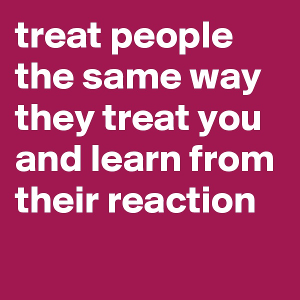 treat people the same way they treat you and learn from their reaction