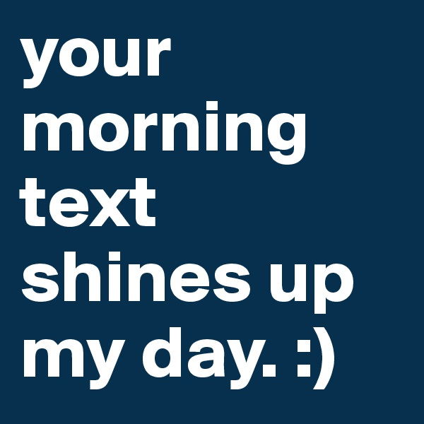 your morning text shines up my day. :)
