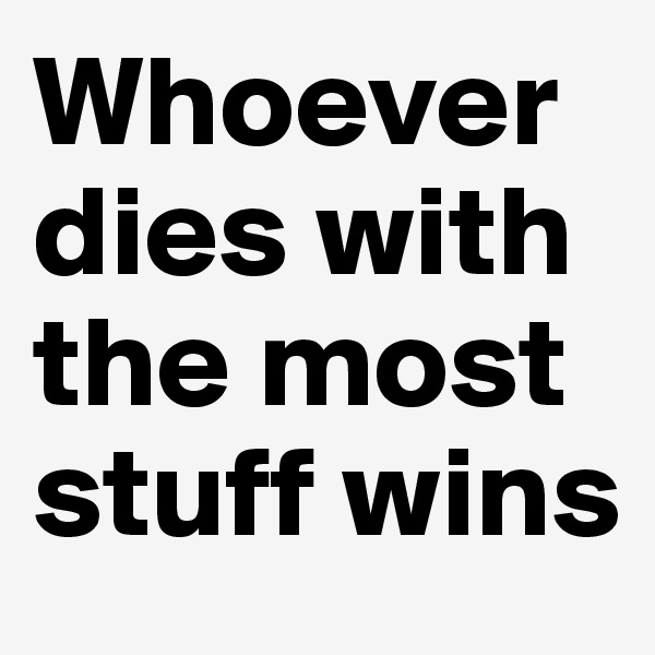 Whoever dies with the most stuff wins