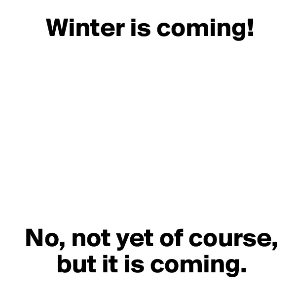 Winter is coming!          No, not yet of course,         but it is coming.